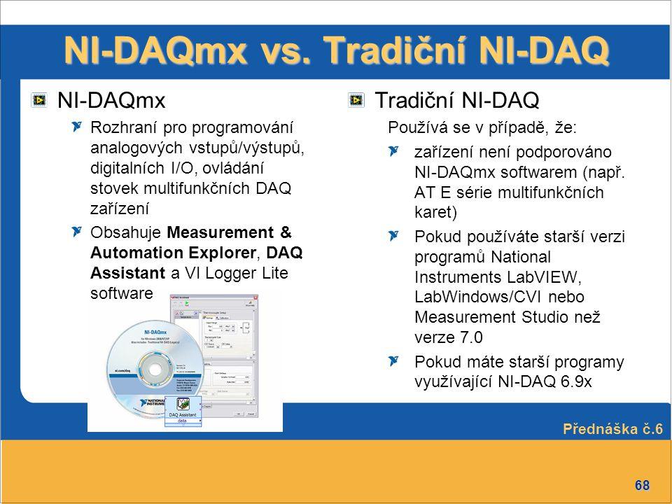 68 NI-DAQmx vs. Tradiční NI-DAQ Tradiční NI-DAQ Používá se v případě, že: zařízení není podporováno NI-DAQmx softwarem (např. AT E série multifunkčníc