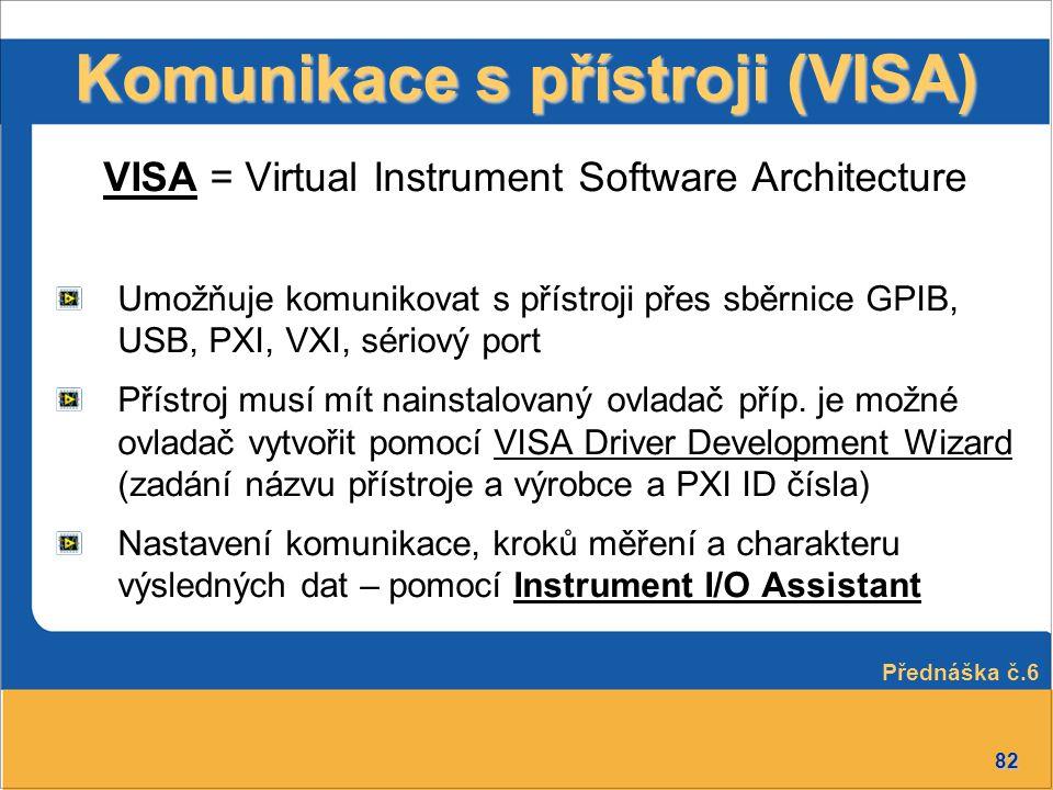 82 Komunikace s přístroji (VISA) VISA = Virtual Instrument Software Architecture Umožňuje komunikovat s přístroji přes sběrnice GPIB, USB, PXI, VXI, s