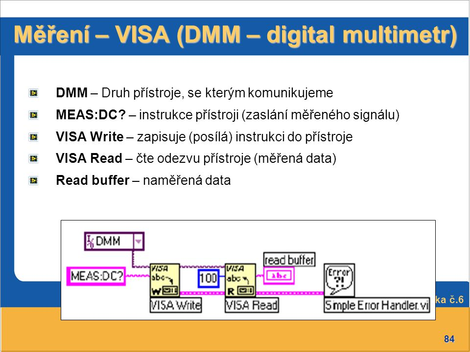 84 Přednáška č.6 Měření – VISA (DMM – digital multimetr) DMM – Druh přístroje, se kterým komunikujeme MEAS:DC? – instrukce přístroji (zaslání měřeného