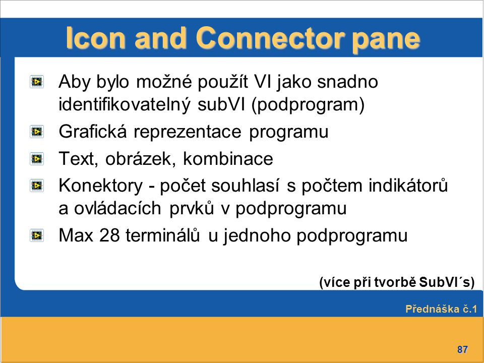 87 Icon and Connector pane Aby bylo možné použít VI jako snadno identifikovatelný subVI (podprogram) Grafická reprezentace programu Text, obrázek, kom