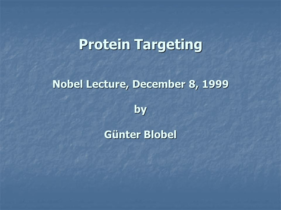 Protein Targeting Nobel Lecture, December 8, 1999 by Günter Blobel