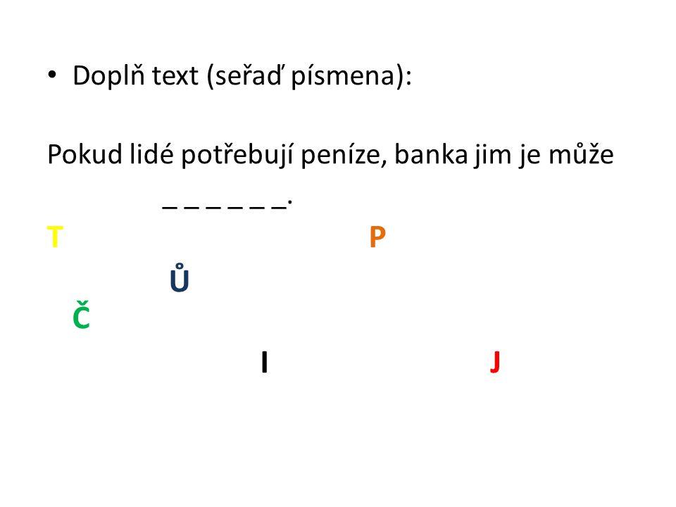 Doplň text (seřaď písmena): Pokud lidé potřebují peníze, banka jim je může _ _ _ _ _ _. T P Ů Č I J
