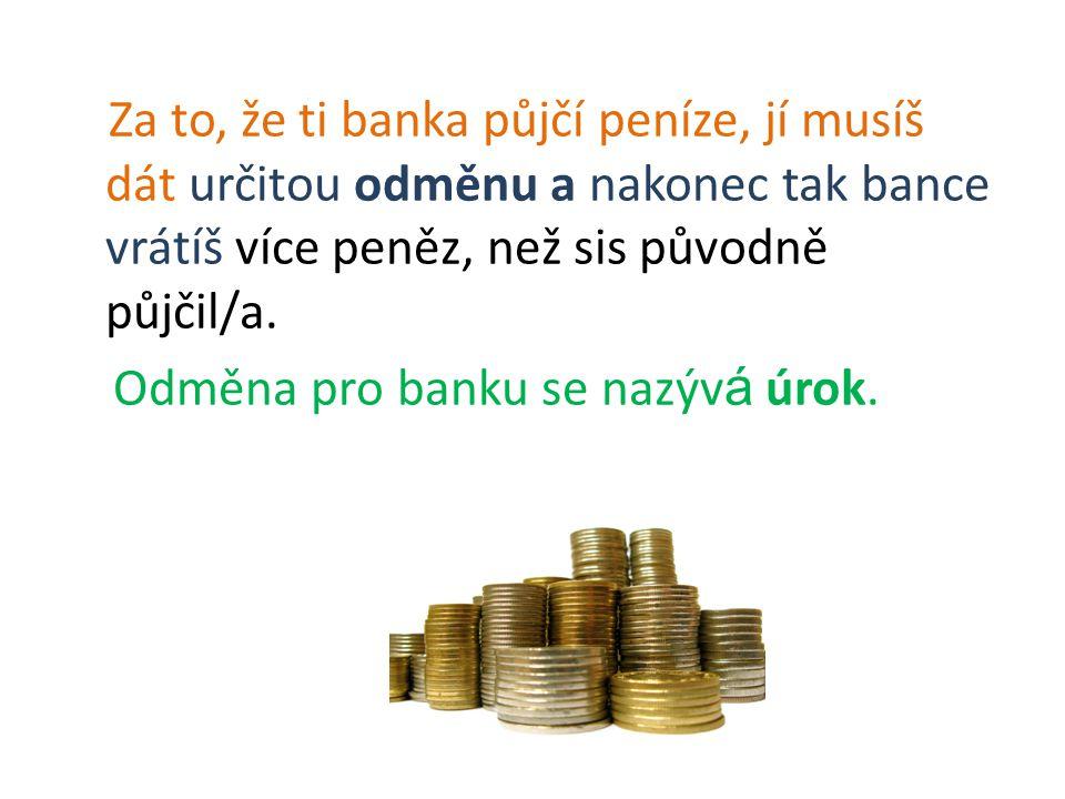 Za to, že ti banka půjčí peníze, jí musíš dát určitou odměnu a nakonec tak bance vrátíš více peněz, než sis původně půjčil/a.