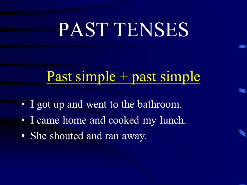 PAST TENSES Past simple + past simple I got up and went to the bathroom.