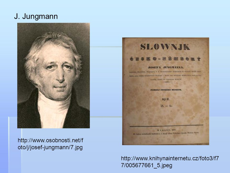 http://www.osobnosti.net/f oto/j/josef-jungmann/7.jpg J. Jungmann http://www.knihynainternetu.cz/foto3/f7 7/005677661_5.jpeg