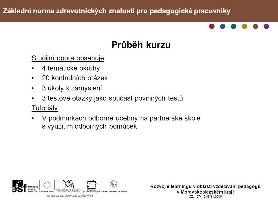 Základní norma zdravotnických znalostí pro pedagogické pracovníky Rozvoj e-learningu v oblasti vzdělávání pedagogů v Moravskoslezském kraji CZ.1.07/1.3.05/11.0008 Průběh kurzu Studijní opora obsahuje: 4 tematické okruhy 20 kontrolních otázek 3 úkoly k zamyšlení 3 testové otázky jako součást povinných testů Tutoriály: V podmínkách odborné učebny na partnerské škole s využitím odborných pomůcek
