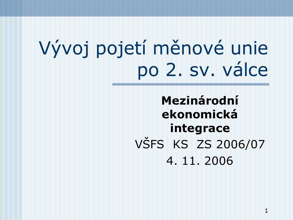 1 Vývoj pojetí měnové unie po 2. sv. válce Mezinárodní ekonomická integrace VŠFS KS ZS 2006/07 4.