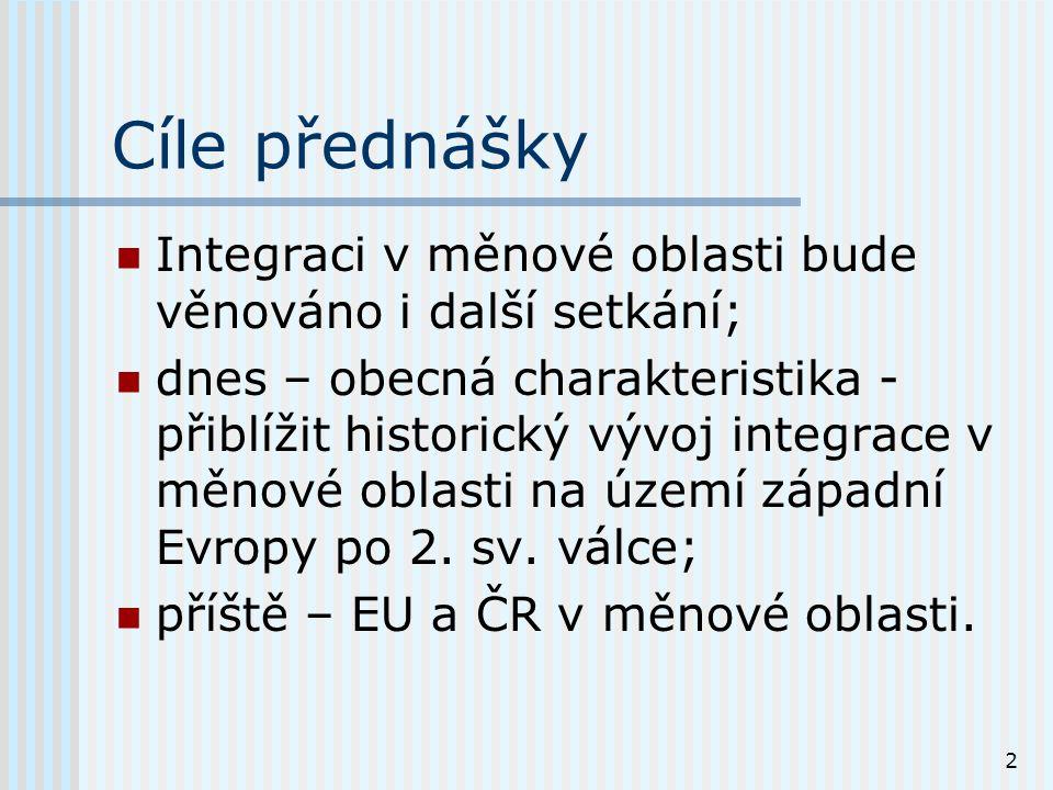 2 Cíle přednášky Integraci v měnové oblasti bude věnováno i další setkání; dnes – obecná charakteristika - přiblížit historický vývoj integrace v měnové oblasti na území západní Evropy po 2.