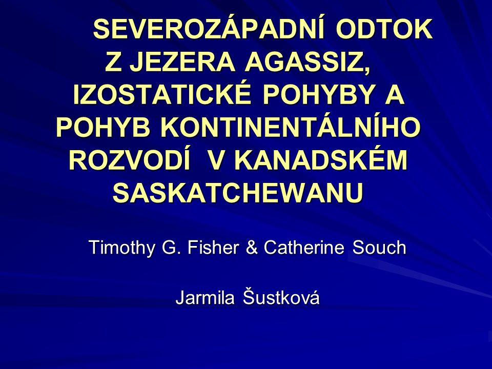 SEVEROZÁPADNÍ ODTOK Z JEZERA AGASSIZ, IZOSTATICKÉ POHYBY A POHYB KONTINENTÁLNÍHO ROZVODÍ V KANADSKÉM SASKATCHEWANU Timothy G. Fisher & Catherine Souch