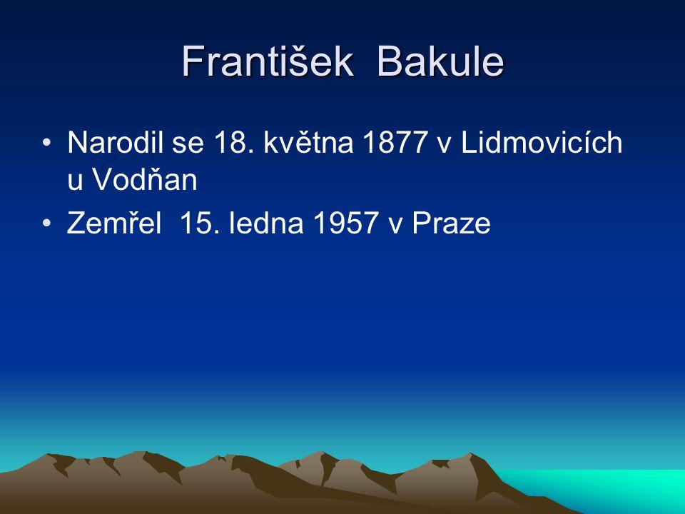 František Bakule Narodil se 18. května 1877 v Lidmovicích u Vodňan Zemřel 15. ledna 1957 v Praze