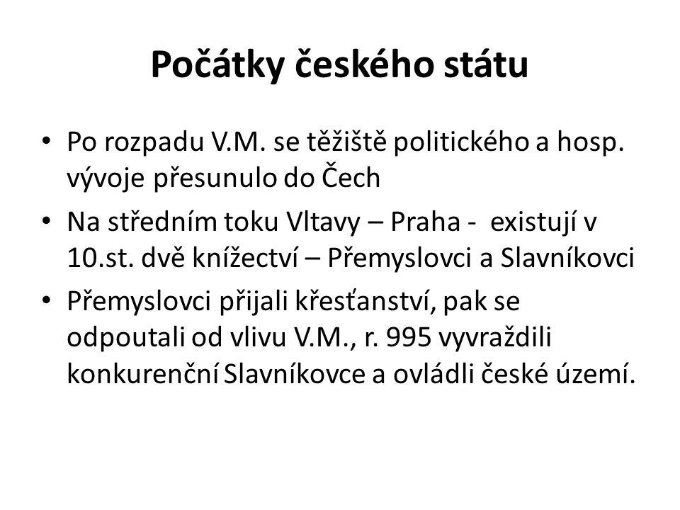 Počátky českého státu Po rozpadu V.M. se těžiště politického a hosp. vývoje přesunulo do Čech Na středním toku Vltavy – Praha - existují v 10.st. dvě