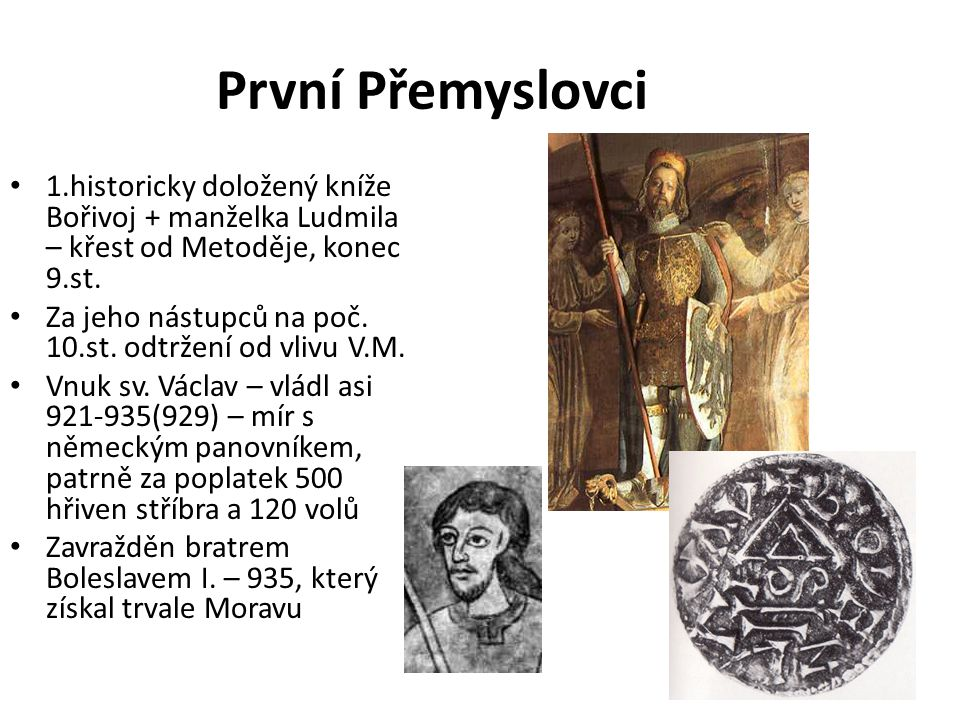 První Přemyslovci 1.historicky doložený kníže Bořivoj + manželka Ludmila – křest od Metoděje, konec 9.st. Za jeho nástupců na poč. 10.st. odtržení od