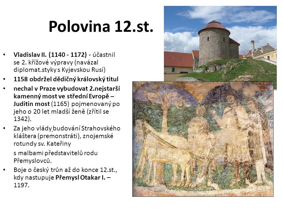 Polovina 12.st. Vladislav II. (1140 - 1172) - účastnil se 2. křížové výpravy (navázal diplomat.styky s Kyjevskou Rusí) 1158 obdržel dědičný královský