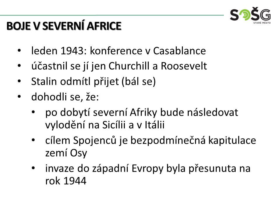 BOJE V SEVERNÍ AFRICE leden 1943: konference v Casablance účastnil se jí jen Churchill a Roosevelt Stalin odmítl přijet (bál se) dohodli se, že: po dobytí severní Afriky bude následovat vylodění na Sicílii a v Itálii cílem Spojenců je bezpodmínečná kapitulace zemí Osy invaze do západní Evropy byla přesunuta na rok 1944