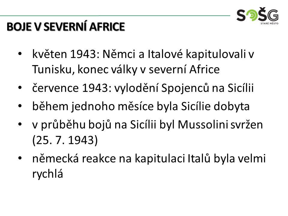 BOJE V SEVERNÍ AFRICE květen 1943: Němci a Italové kapitulovali v Tunisku, konec války v severní Africe července 1943: vylodění Spojenců na Sicílii během jednoho měsíce byla Sicílie dobyta v průběhu bojů na Sicílii byl Mussolini svržen (25.
