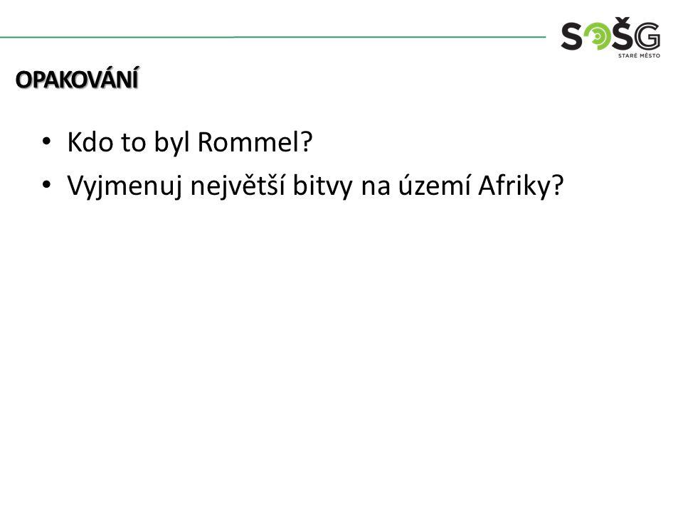 Kdo to byl Rommel? Vyjmenuj největší bitvy na území Afriky? OPAKOVÁNÍ