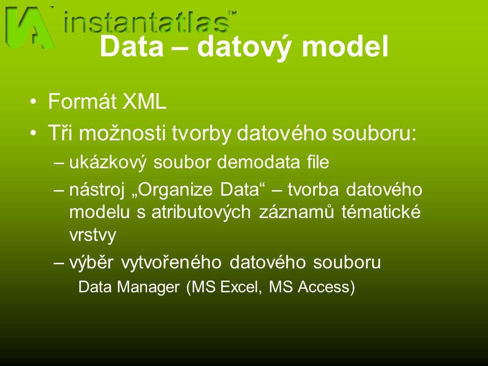 """Data – datový model Formát XML Tři možnosti tvorby datového souboru: –ukázkový soubor demodata file –nástroj """"Organize Data – tvorba datového modelu s atributových záznamů tématické vrstvy –výběr vytvořeného datového souboru Data Manager (MS Excel, MS Access)"""