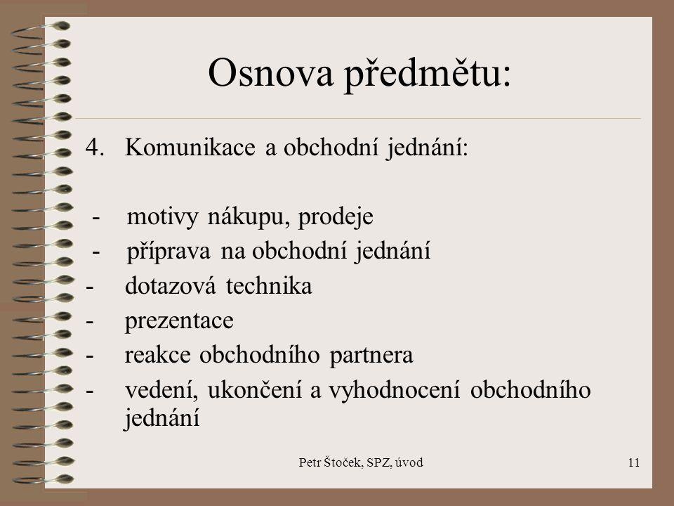 Petr Štoček, SPZ, úvod11 Osnova předmětu: 4. Komunikace a obchodní jednání: - motivy nákupu, prodeje - příprava na obchodní jednání -dotazová technika