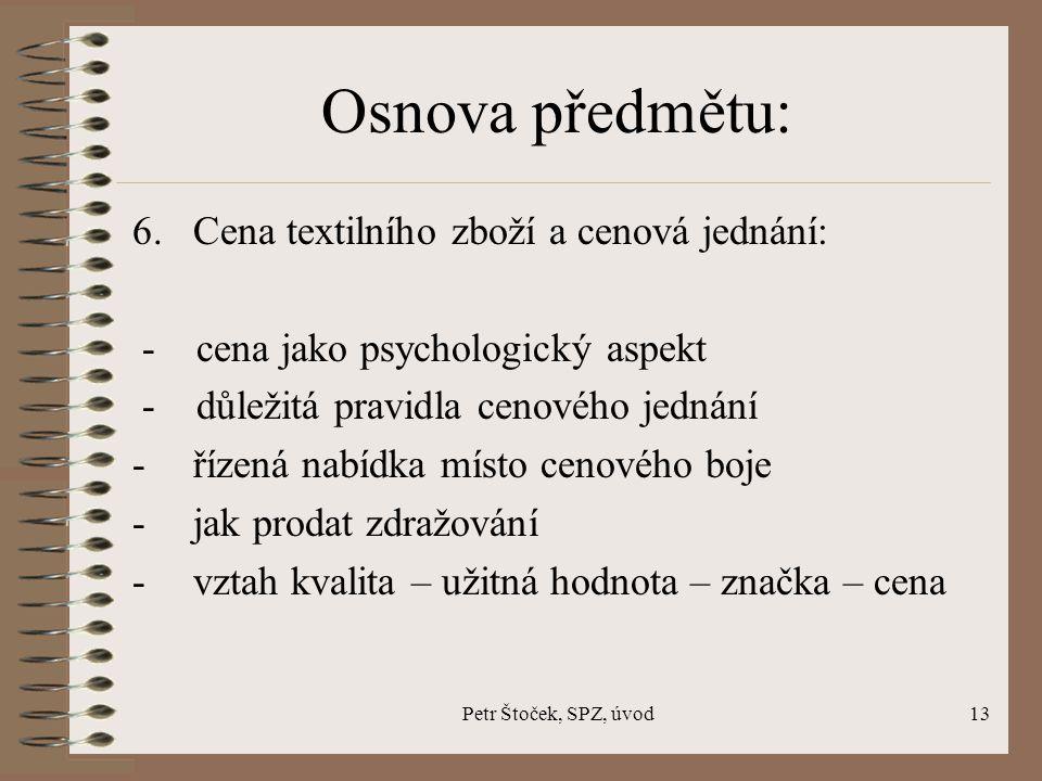 Petr Štoček, SPZ, úvod13 Osnova předmětu: 6. Cena textilního zboží a cenová jednání: - cena jako psychologický aspekt - důležitá pravidla cenového jed