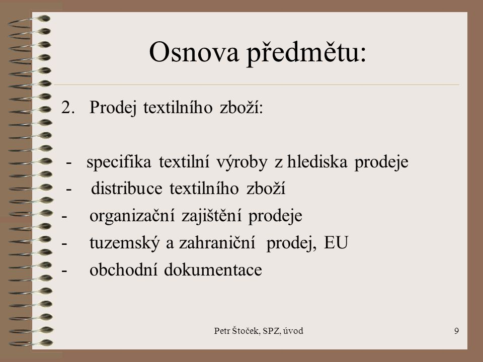 Petr Štoček, SPZ, úvod9 Osnova předmětu: 2. Prodej textilního zboží: - specifika textilní výroby z hlediska prodeje - distribuce textilního zboží -org