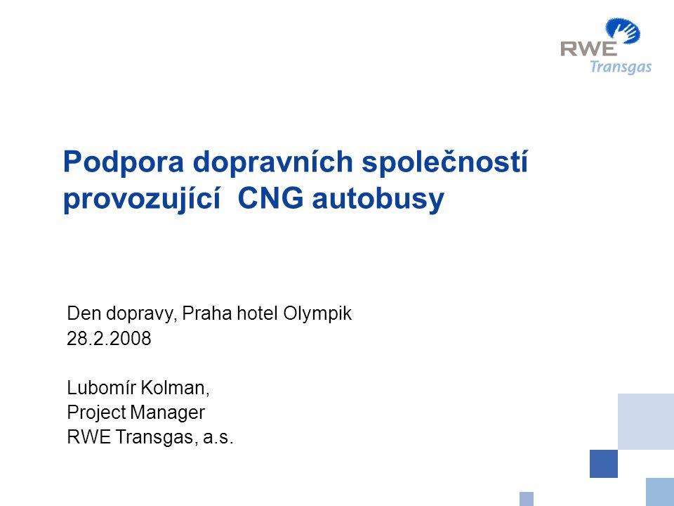 Podpora dopravních společností provozující CNG autobusy Den dopravy, Praha hotel Olympik 28.2.2008 Lubomír Kolman, Project Manager RWE Transgas, a.s.