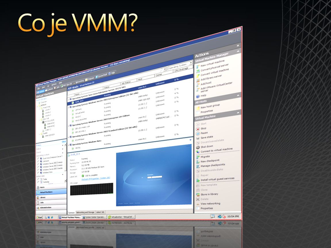 Hlavní vlastnosti Virtual Machine Manager Host Configuration Intelligent Placement Library Management Deployment and Storage Virtual Machine Creation Monitoring and Reporting Conversions: P2V and V2V Automation with PowerShell Delegation and Self Service Novinky in VMM 2008 Hypervisor Management – Hyper-V, VMware Windows Server 2008 Failover Cluster integration Delegated Administration Performance and Resource Optimization (PRO)