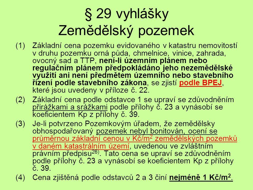 § 29 vyhlášky Zemědělský pozemek (1)Základní cena pozemku evidovaného v katastru nemovitostí v druhu pozemku orná půda, chmelnice, vinice, zahrada, ov