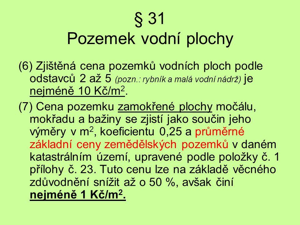 § 31 Pozemek vodní plochy (6) Zjištěná cena pozemků vodních ploch podle odstavců 2 až 5 (pozn.: rybník a malá vodní nádrž) je nejméně 10 Kč/m 2. (7) C