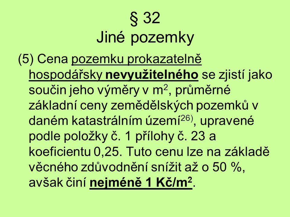 § 32 Jiné pozemky (5) Cena pozemku prokazatelně hospodářsky nevyužitelného se zjistí jako součin jeho výměry v m 2, průměrné základní ceny zemědělskýc
