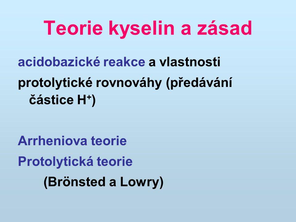 Teorie kyselin a zásad acidobazické reakce a vlastnosti protolytické rovnováhy (předávání částice H + ) Arrheniova teorie Protolytická teorie (Brönsted a Lowry)