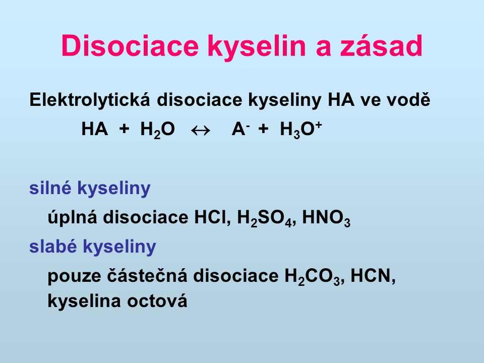 Disociace kyselin a zásad Elektrolytická disociace kyseliny HA ve vodě HA + H 2 O  A - + H 3 O + silné kyseliny úplná disociace HCl, H 2 SO 4, HNO 3 slabé kyseliny pouze částečná disociace H 2 CO 3, HCN, kyselina octová