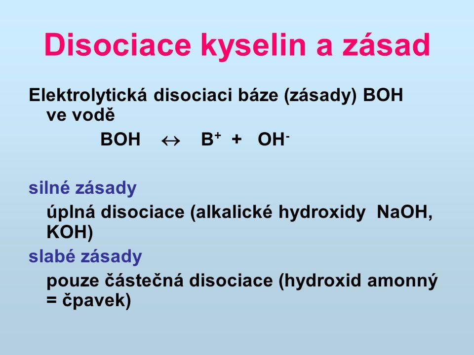 Disociace kyselin a zásad Elektrolytická disociaci báze (zásady) BOH ve vodě BOH  B + + OH - silné zásady úplná disociace (alkalické hydroxidy NaOH, KOH) slabé zásady pouze částečná disociace (hydroxid amonný = čpavek)