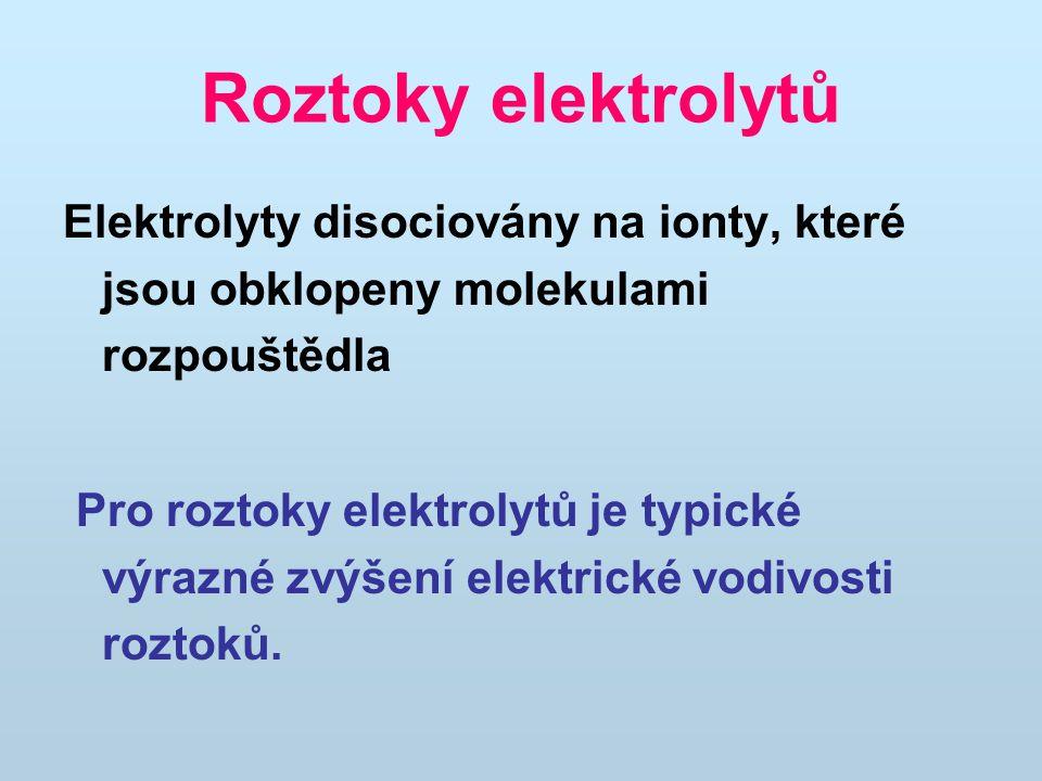 Roztoky elektrolytů Elektrolyty disociovány na ionty, které jsou obklopeny molekulami rozpouštědla Pro roztoky elektrolytů je typické výrazné zvýšení elektrické vodivosti roztoků.