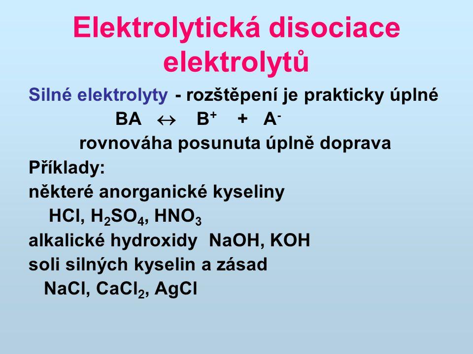Elektrolytická disociace elektrolytů Silné elektrolyty - rozštěpení je prakticky úplné BA  B + + A - rovnováha posunuta úplně doprava Příklady: některé anorganické kyseliny HCl, H 2 SO 4, HNO 3 alkalické hydroxidy NaOH, KOH soli silných kyselin a zásad NaCl, CaCl 2, AgCl
