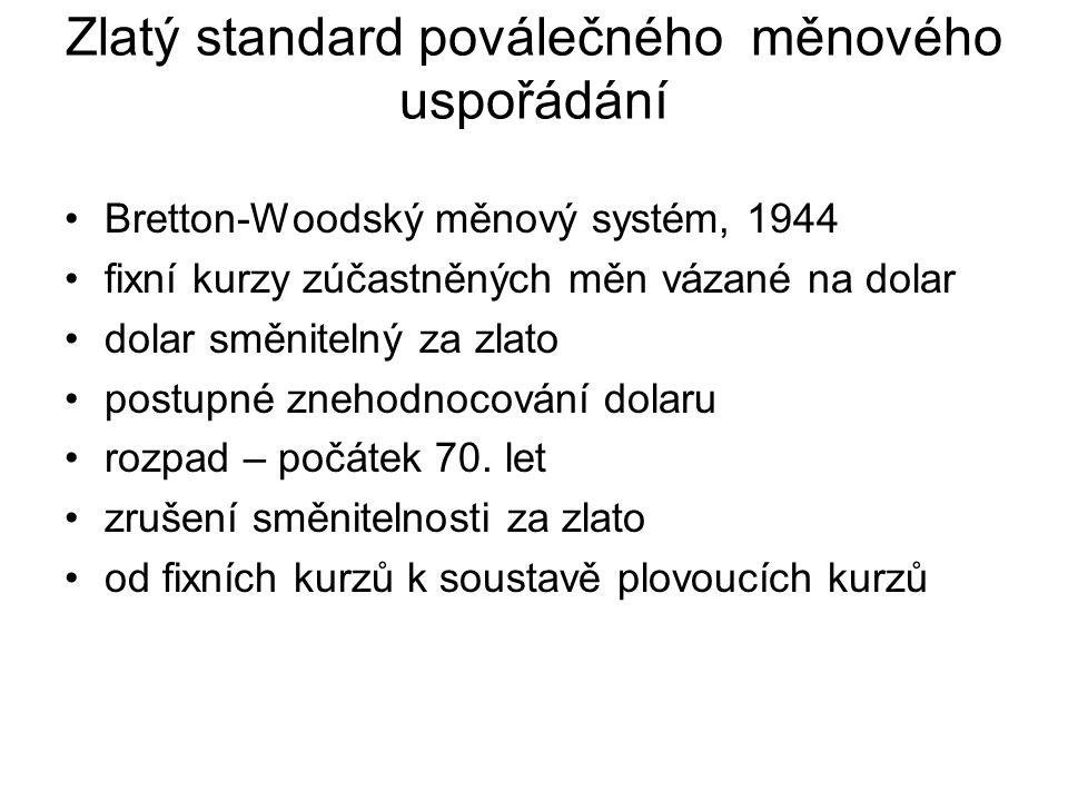 Zlatý standard poválečného měnového uspořádání Bretton-Woodský měnový systém, 1944 fixní kurzy zúčastněných měn vázané na dolar dolar směnitelný za zlato postupné znehodnocování dolaru rozpad – počátek 70.