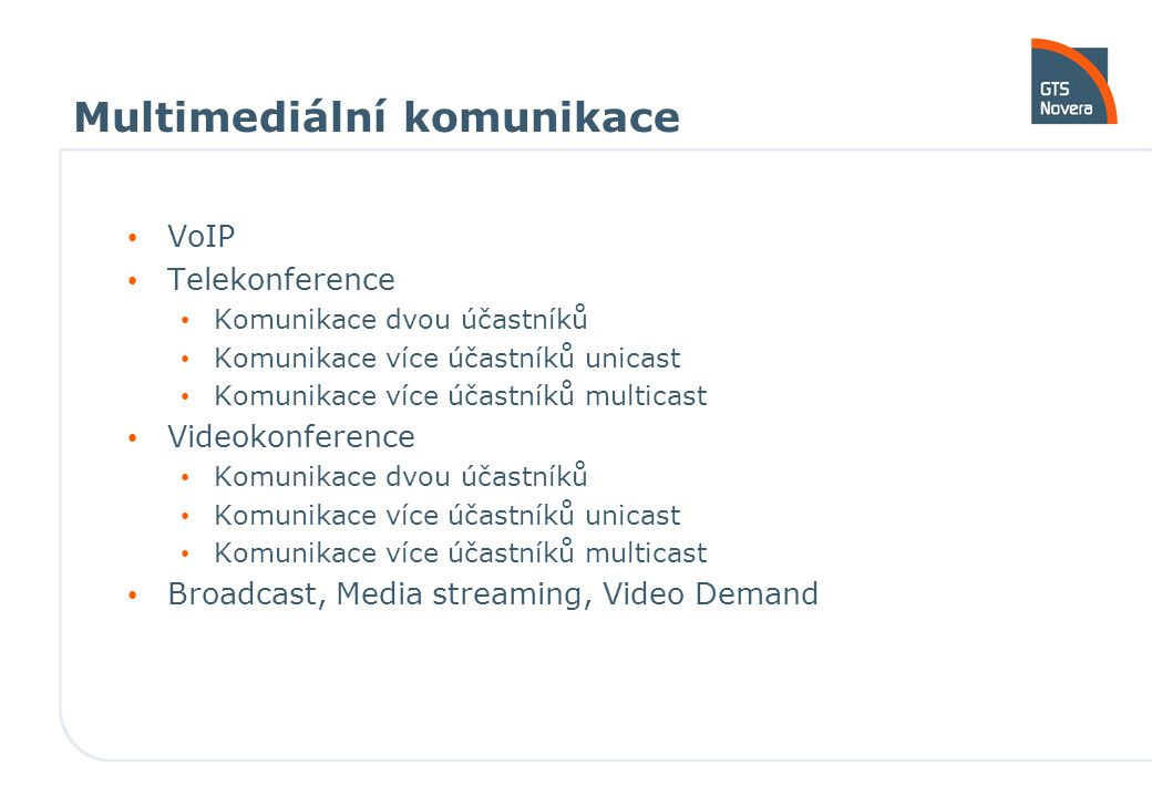 Multimediální komunikace VoIP Telekonference Komunikace dvou účastníků Komunikace více účastníků unicast Komunikace více účastníků multicast Videokonference Komunikace dvou účastníků Komunikace více účastníků unicast Komunikace více účastníků multicast Broadcast, Media streaming, Video Demand