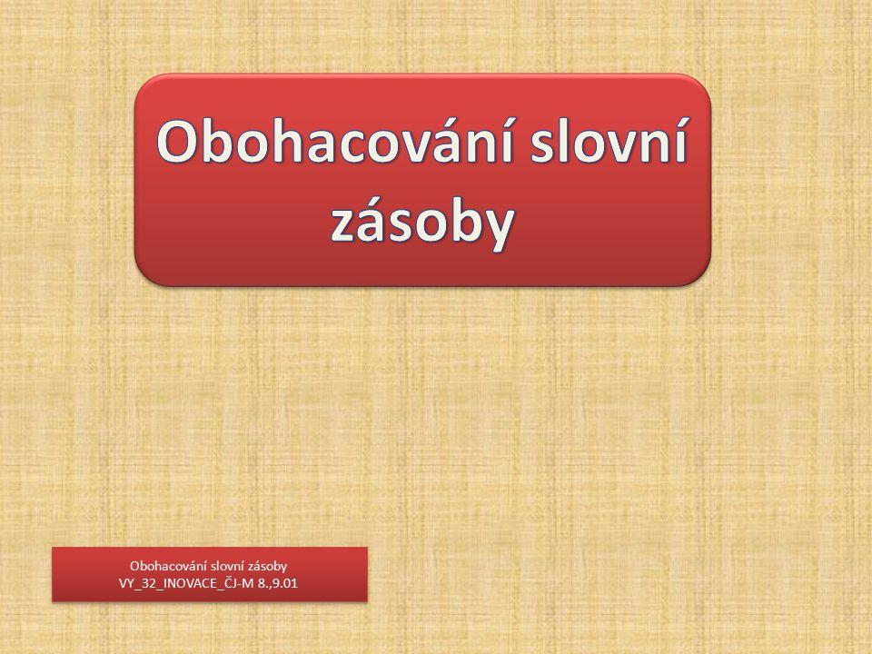 Obohacování slovní zásoby VY_32_INOVACE_ČJ-M 8.,9.01 Obohacování slovní zásoby VY_32_INOVACE_ČJ-M 8.,9.01