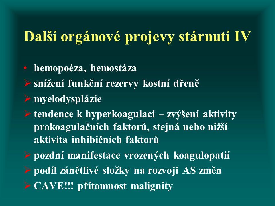 Další orgánové projevy stárnutí IV hemopoéza, hemostáza  snížení funkční rezervy kostní dřeně  myelodysplázie  tendence k hyperkoagulaci – zvýšení aktivity prokoagulačních faktorů, stejná nebo nižší aktivita inhibičních faktorů  pozdní manifestace vrozených koagulopatií  podíl zánětlivé složky na rozvoji AS změn  CAVE!!.