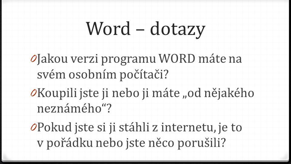 """Word – dotazy 0 Jakou verzi programu WORD máte na svém osobním počítači? 0 Koupili jste ji nebo ji máte """"od nějakého neznámého""""? 0 Pokud jste si ji st"""