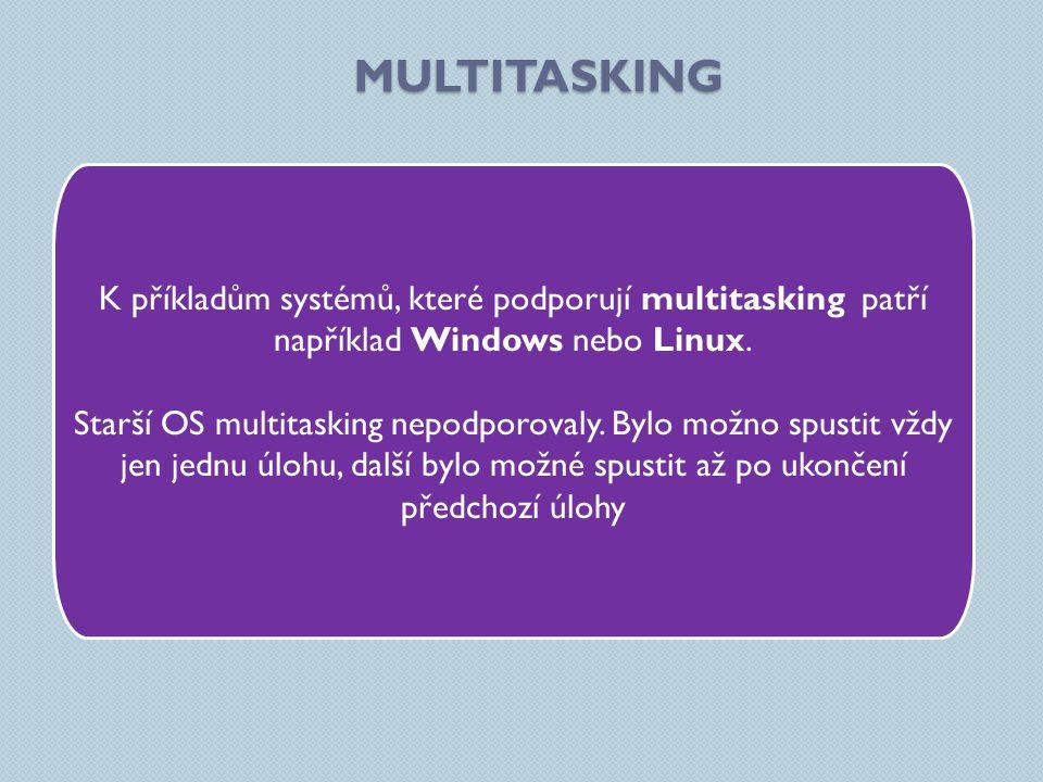 MULTITASKING K příkladům systémů, které podporují multitasking patří například Windows nebo Linux. Starší OS multitasking nepodporovaly. Bylo možno sp