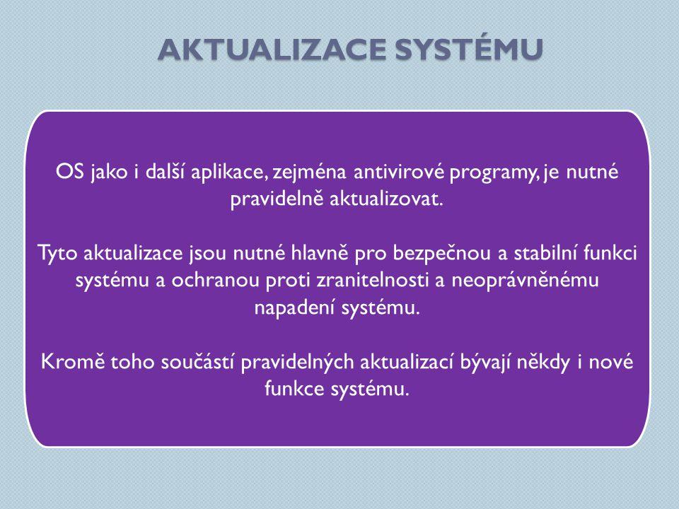 AKTUALIZACE SYSTÉMU OS jako i další aplikace, zejména antivirové programy, je nutné pravidelně aktualizovat. Tyto aktualizace jsou nutné hlavně pro be