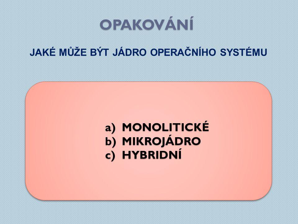 OPAKOVÁNÍ JAKÉ MŮŽE BÝT JÁDRO OPERAČNÍHO SYSTÉMU a)MONOLITICKÉ b)MIKROJÁDRO c)HYBRIDNÍ a)MONOLITICKÉ b)MIKROJÁDRO c)HYBRIDNÍ