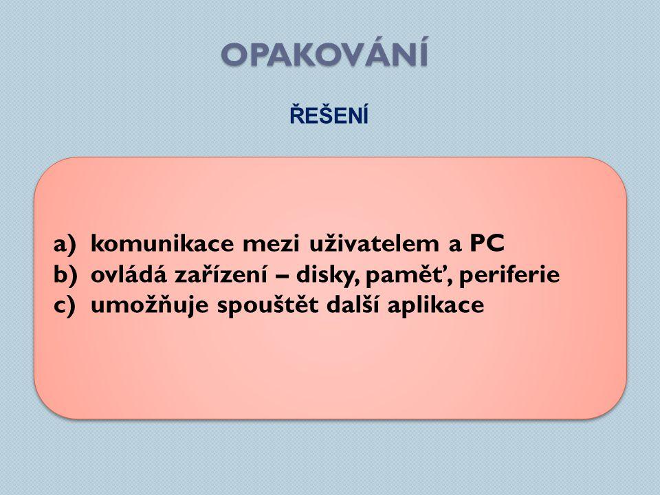 OPAKOVÁNÍ ŘEŠENÍ a)komunikace mezi uživatelem a PC b)ovládá zařízení – disky, paměť, periferie c)umožňuje spouštět další aplikace a)komunikace mezi už