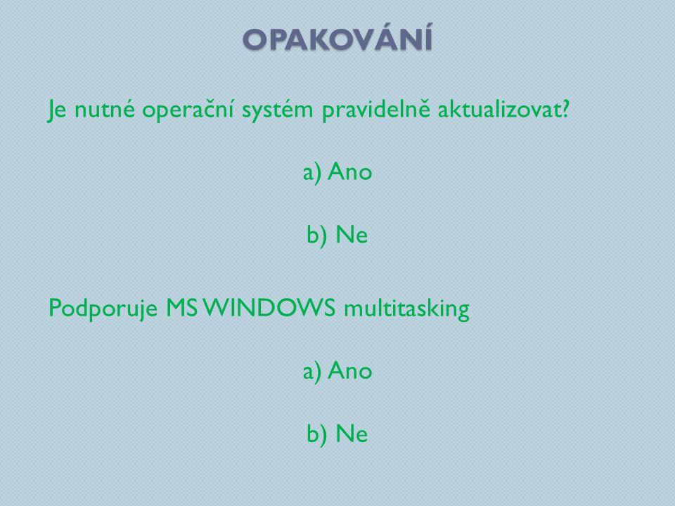 OPAKOVÁNÍ Je nutné operační systém pravidelně aktualizovat? a) Ano b) Ne Podporuje MS WINDOWS multitasking a) Ano b) Ne