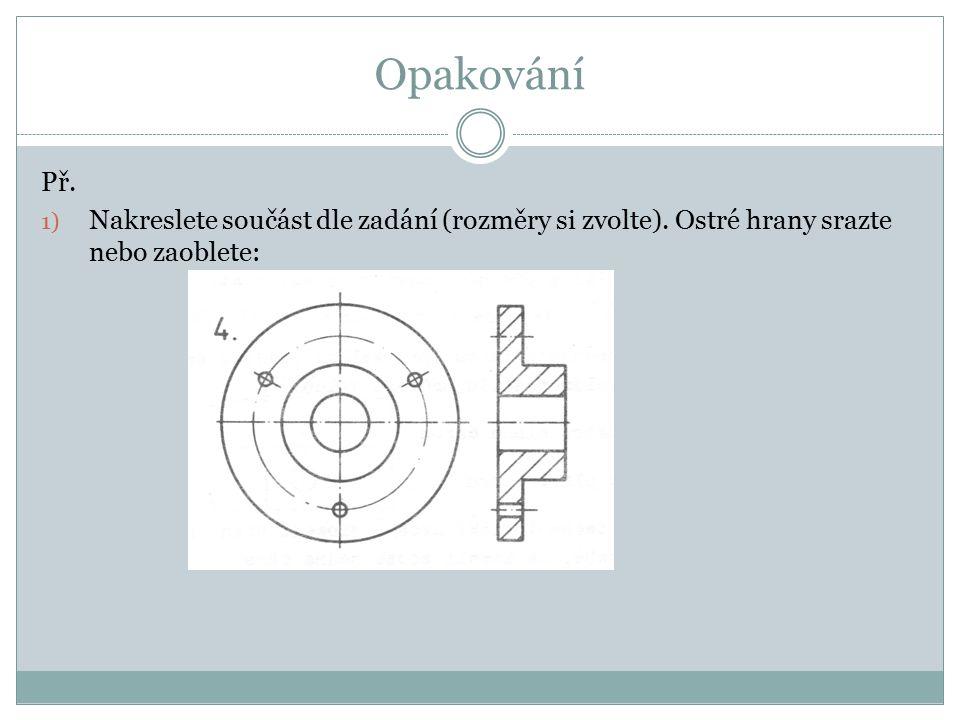 Opakování Př. 1) Nakreslete součást dle zadání (rozměry si zvolte). Ostré hrany srazte nebo zaoblete: