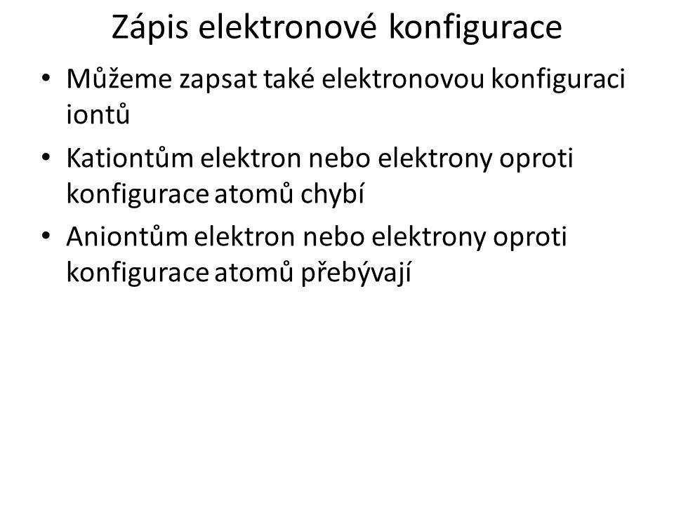 Můžeme zapsat také elektronovou konfiguraci iontů Kationtům elektron nebo elektrony oproti konfigurace atomů chybí Aniontům elektron nebo elektrony op