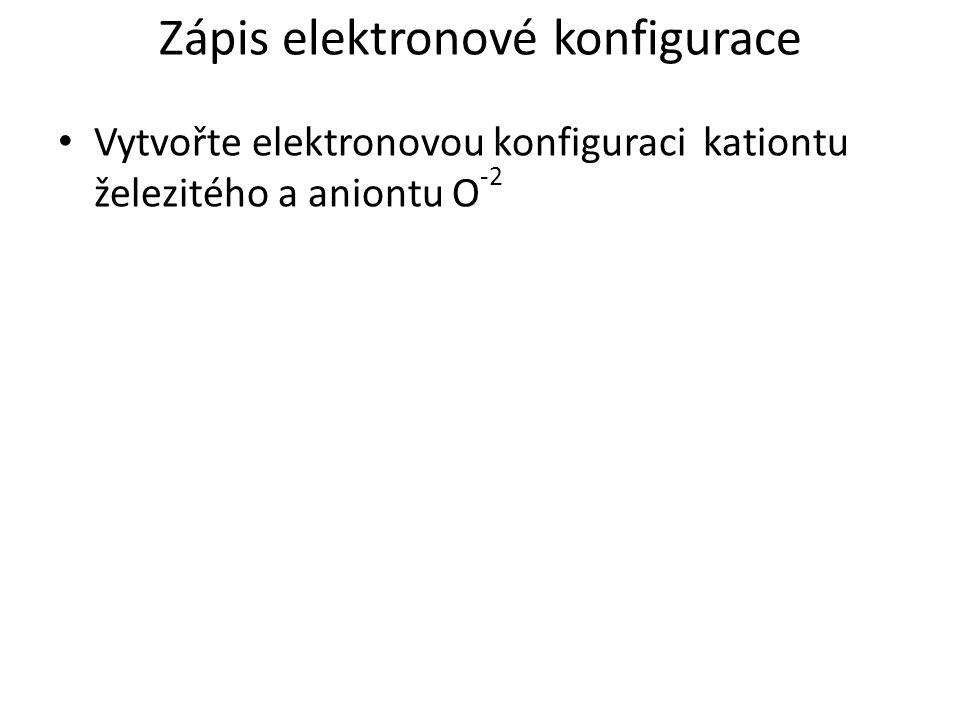 Zápis elektronové konfigurace Vytvořte elektronovou konfiguraci kationtu železitého a aniontu O -2