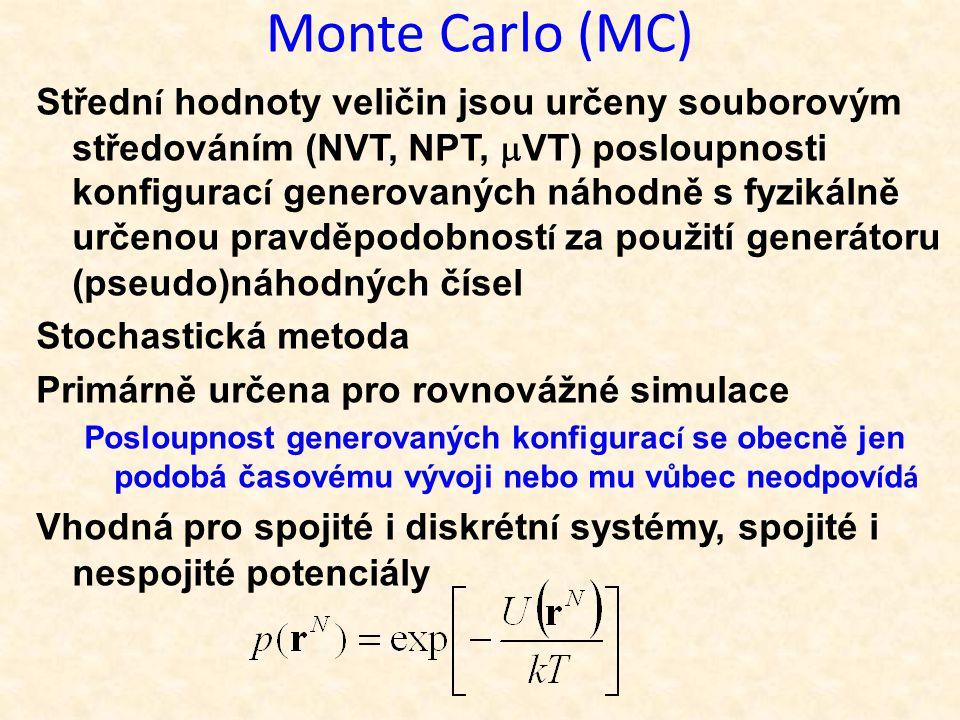 Monte Carlo (MC) Středn í hodnoty veličin jsou určeny souborovým středováním (NVT, NPT,  VT) posloupnosti konfigurac í generovaných náhodně s fyzikálně určenou pravděpodobnost í za použití generátoru (pseudo)náhodných čísel Stochastická metoda Primárně určena pro rovnovážné simulace Posloupnost generovaných konfigurac í se obecně jen podobá časovému vývoji nebo mu vůbec neodpov í d á Vhodná pro spojité i diskrétn í systémy, spojité i nespojité potenciály