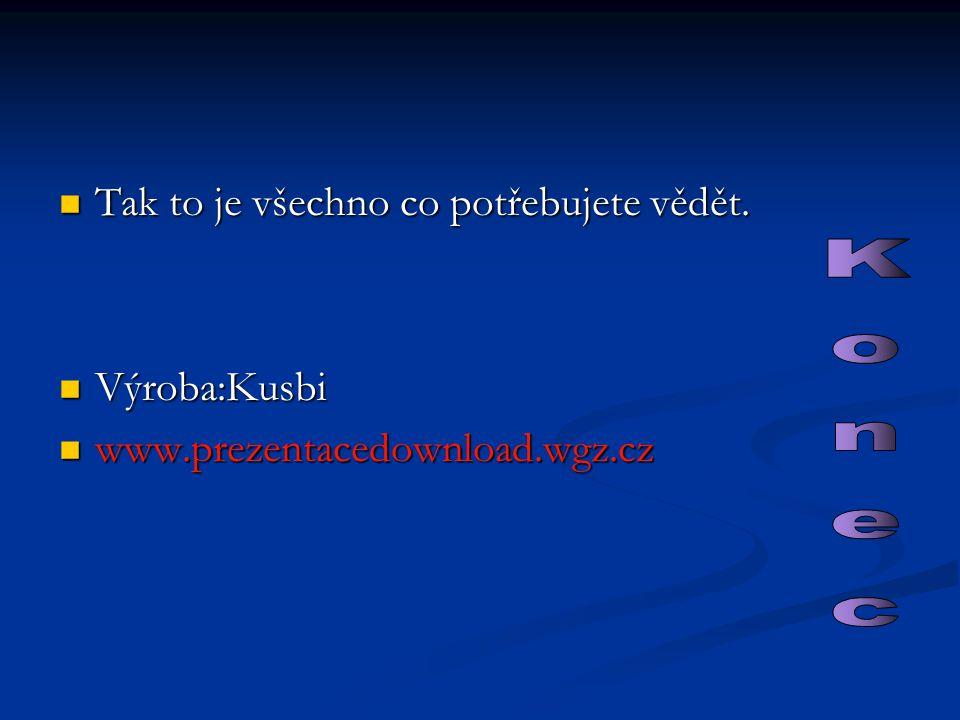 Tak to je všechno co potřebujete vědět. Tak to je všechno co potřebujete vědět. Výroba:Kusbi Výroba:Kusbi www.prezentacedownload.wgz.cz www.prezentace