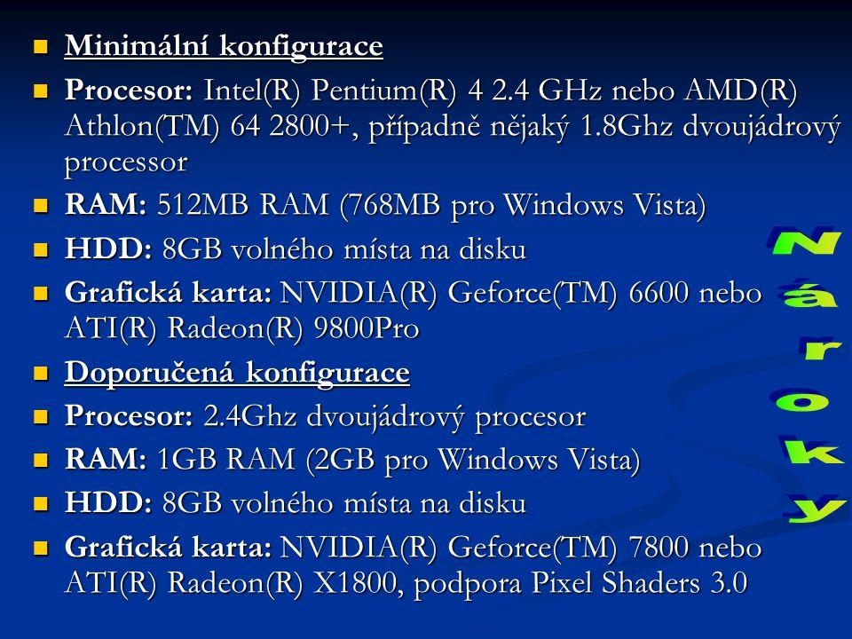Minimální konfigurace Minimální konfigurace Procesor: Intel(R) Pentium(R) 4 2.4 GHz nebo AMD(R) Athlon(TM) 64 2800+, případně nějaký 1.8Ghz dvoujádrový processor Procesor: Intel(R) Pentium(R) 4 2.4 GHz nebo AMD(R) Athlon(TM) 64 2800+, případně nějaký 1.8Ghz dvoujádrový processor RAM: 512MB RAM (768MB pro Windows Vista) RAM: 512MB RAM (768MB pro Windows Vista) HDD: 8GB volného místa na disku HDD: 8GB volného místa na disku Grafická karta: NVIDIA(R) Geforce(TM) 6600 nebo ATI(R) Radeon(R) 9800Pro Grafická karta: NVIDIA(R) Geforce(TM) 6600 nebo ATI(R) Radeon(R) 9800Pro Doporučená konfigurace Doporučená konfigurace Procesor: 2.4Ghz dvoujádrový procesor Procesor: 2.4Ghz dvoujádrový procesor RAM: 1GB RAM (2GB pro Windows Vista) RAM: 1GB RAM (2GB pro Windows Vista) HDD: 8GB volného místa na disku HDD: 8GB volného místa na disku Grafická karta: NVIDIA(R) Geforce(TM) 7800 nebo ATI(R) Radeon(R) X1800, podpora Pixel Shaders 3.0 Grafická karta: NVIDIA(R) Geforce(TM) 7800 nebo ATI(R) Radeon(R) X1800, podpora Pixel Shaders 3.0